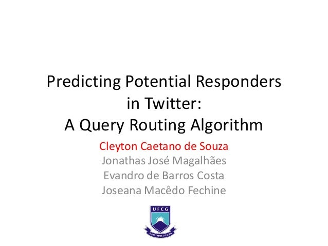 Predicting Potential Responders           in Twitter:  A Query Routing Algorithm      Cleyton Caetano de Souza      Jonath...