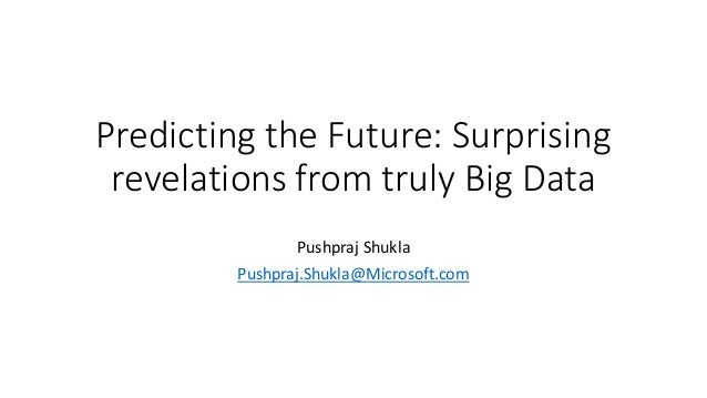 Predicting the Future: Surprising revelations from truly Big Data Pushpraj Shukla Pushpraj.Shukla@Microsoft.com