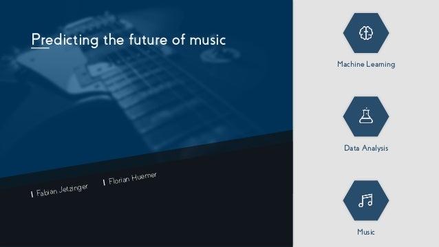 Predicting the future of music Machine Learning Data Analysis Music Fabian Jetzinger Florian Huemer