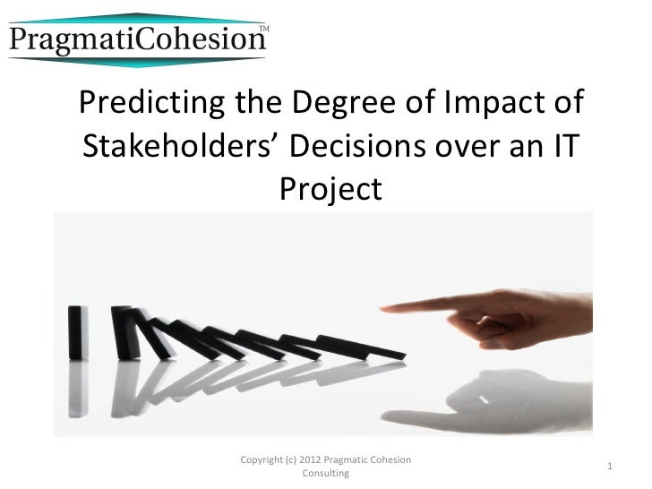 Predicting the Degree of Impact ofStakeholders' Decisions over an IT              Project          Copyright (c) 2012 Prag...