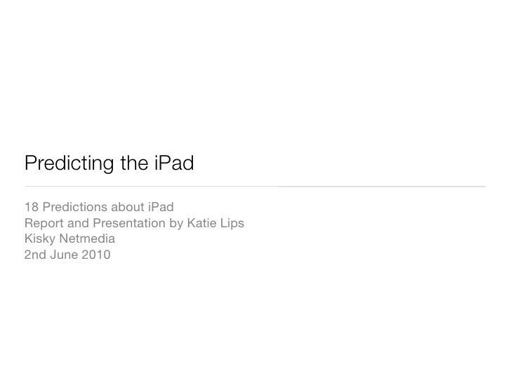 Predicting the iPad 18 Predictions about iPad Report and Presentation by Katie Lips Kisky Netmedia 2nd June 2010