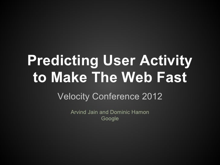 Predicting User Activity to Make The Web Fast    Velocity Conference 2012       Arvind Jain and Dominic Hamon             ...