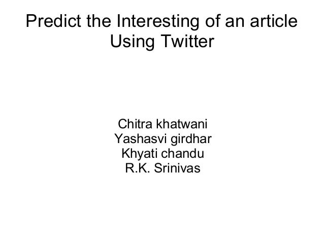 Predict the Interesting of an article Using Twitter Chitra khatwani Yashasvi girdhar Khyati chandu R.K. Srinivas