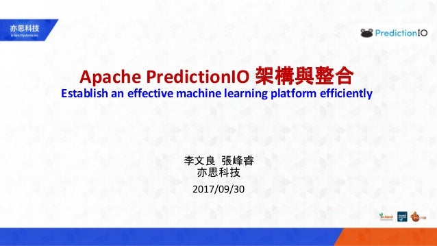 Apache PredictionIO 架構與整合 Establish an effective machine learning platform efficiently 李文良 張峰睿 亦思科技 2017/09/30