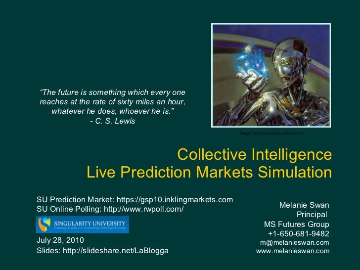 Collective Intelligence  Live Prediction Markets Simulation Melanie Swan  Principal  MS Futures Group +1-650-681-9482 [ema...