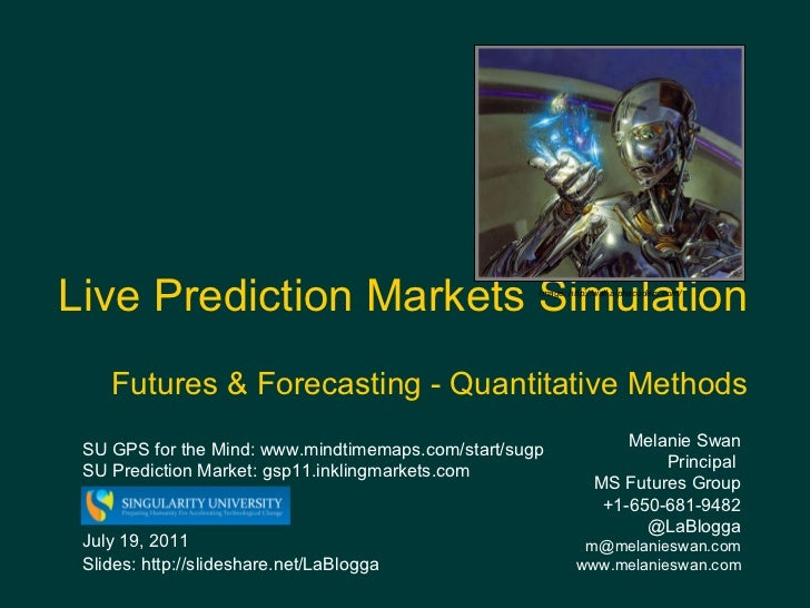 Live Prediction Markets Simulation   Futures & Forecasting - Quantitative Methods Melanie Swan  Principal  MS Futures Grou...