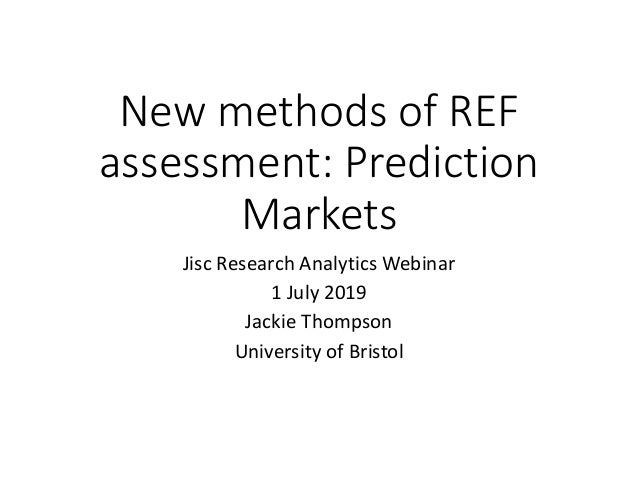New methods of REF assessment: Prediction Markets Jisc Research Analytics Webinar 1 July 2019 Jackie Thompson University o...