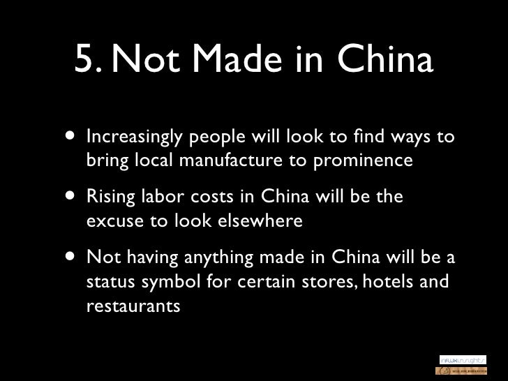 5. Not Made in China• Increasingly people will look to find ways to  bring local manufacture to prominence• Rising labor co...