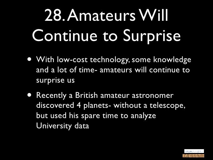 28. Amateurs Will Continue to Surprise• With low-cost technology, some knowledge  and a lot of time- amateurs will continu...