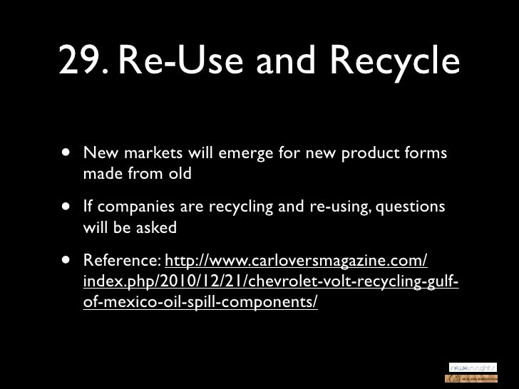 29. Re-Use and Recycle•   New markets will emerge for new product forms    made from old•   If companies are recycling and...