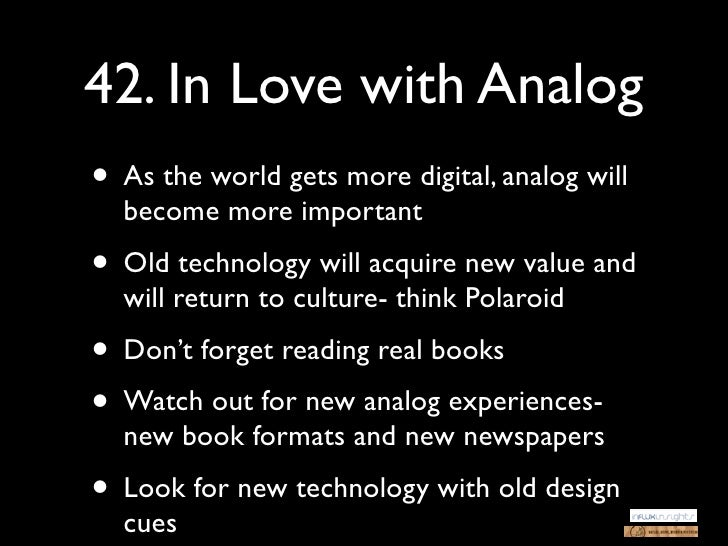 42. In Love with Analog• As the world gets more digital, analog will  become more important• Old technology will acquire n...