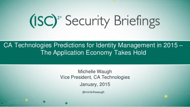 CA Technologies Predictions for Identity Management in 2015 – The Application Economy Takes Hold Michelle Waugh Vice Presi...