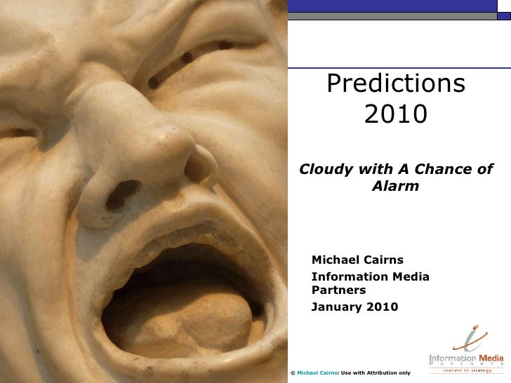 Predictions 2010 Cloudy with A Chance of Alarm Michael Cairns Information Media Partners January 2010 ©  Michael Cairns : ...
