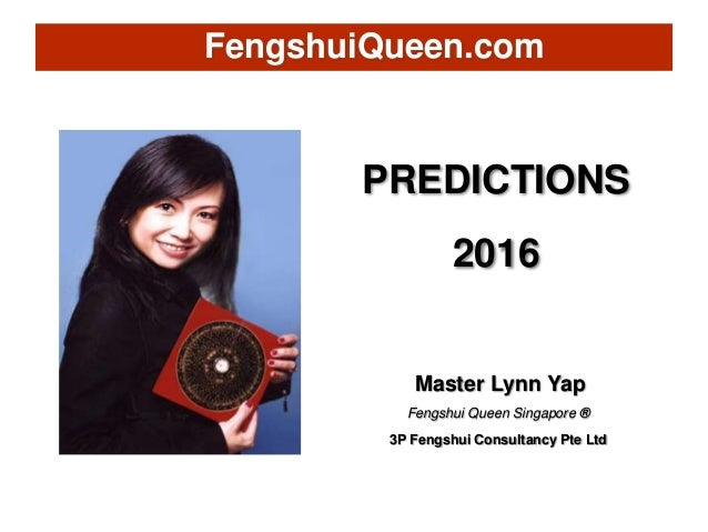 PREDICTIONS 2016 Master Lynn Yap Fengshui Queen Singapore ® 3P Fengshui Consultancy Pte Ltd FengshuiQueen.com