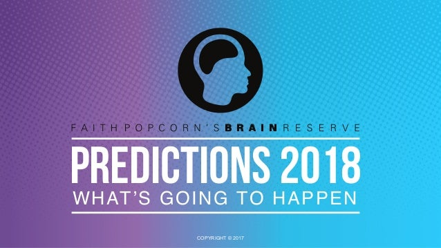PREDICTIONS 2018 COPYRIGHT © 2017 WHAT'S GOING TO HAPPEN