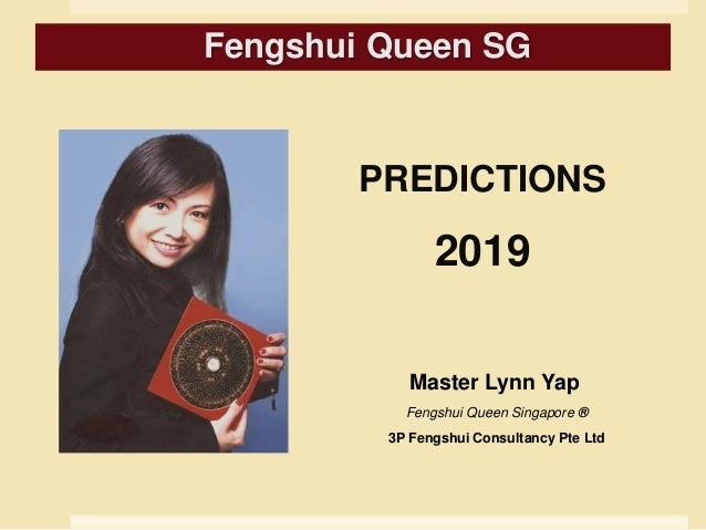 PREDICTIONS 2019 Master Lynn Yap Fengshui Queen Singapore ® 3P Fengshui Consultancy Pte Ltd Fengshui Queen SG