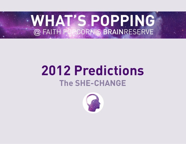 WHAT'S POPPING@ FAITH POPCORN'S BRAINRESERVE 2012 Predictions      The SHE-CHANGE