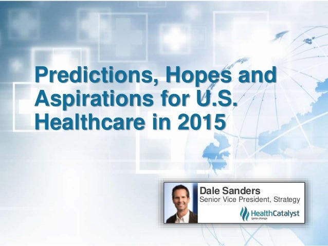 Predictions, Hopes and Aspirations for U.S. Healthcare in 2015 Dale Sanders Senior Vice President, Strategy