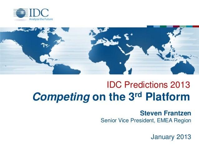 IDC Predictions 2013  Competing on the 3rd Platform Steven Frantzen Senior Vice President, EMEA Region  January 2013