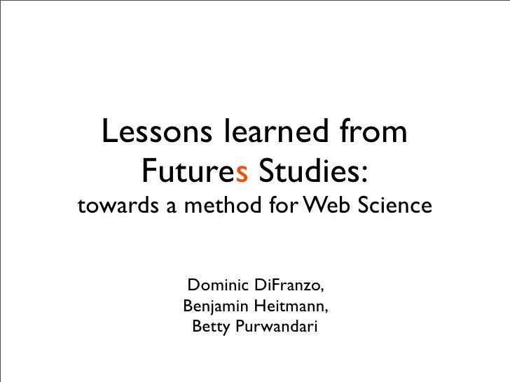 Lessons learned from     Futures Studies: towards a method for Web Science            Dominic DiFranzo,          Benjamin ...