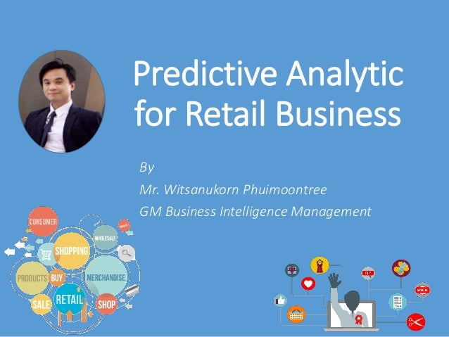 Predictive Analytic for Retail Business By Mr. Witsanukorn Phuimoontree GM Business Intelligence Management