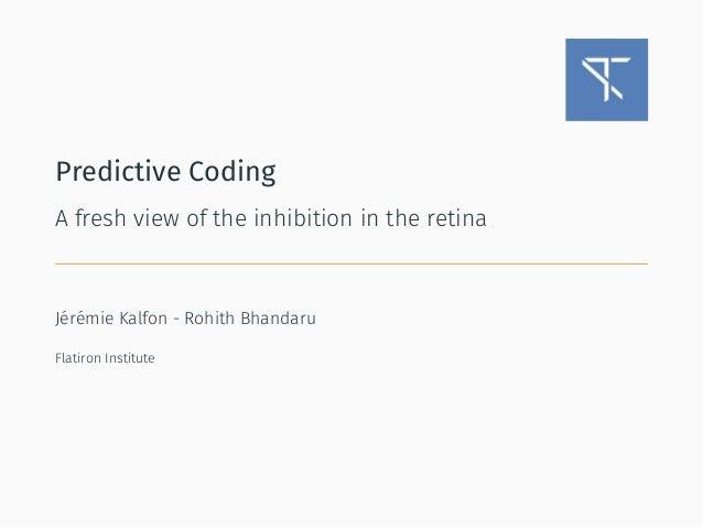 Predictive Coding A fresh view of the inhibition in the retina Jérémie Kalfon - Rohith Bhandaru Flatiron Institute