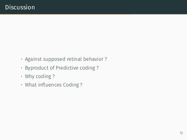 Discussion • Against supposed retinal behavior ? • Byproduct of Predictive coding ? • Why coding ? • What influences Coding...
