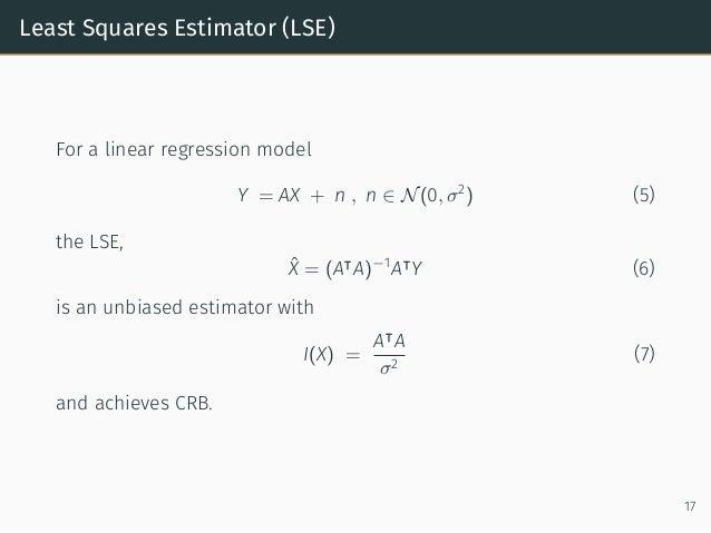 Least Squares Estimator (LSE) For a linear regression model Y = AX + n , n ∈ N(0, σ2 ) (5) the LSE, ˆX = (A⊺ A)−1 A⊺ Y (6)...