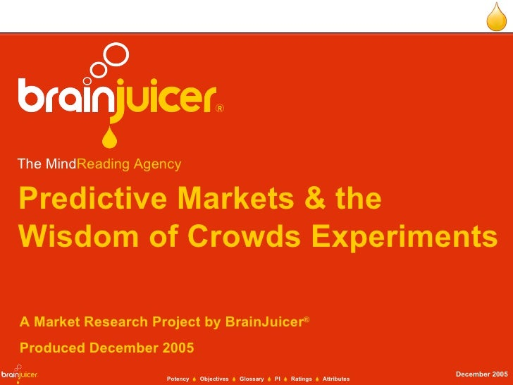 Predictive Markets & the Wisdom of Crowds Experiments A Market Research Project by BrainJuicer ® Produced December 2005 Th...