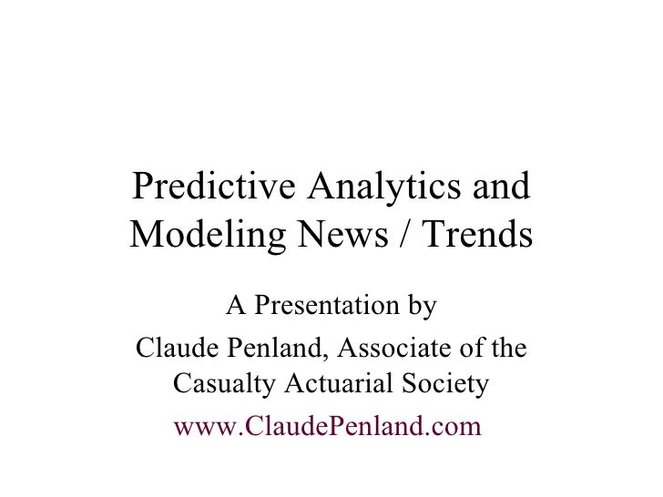 Predictive Analytics and Modeling News / Trends A Presentation by Claude Penland, Associate of the Casualty Actuarial Soci...