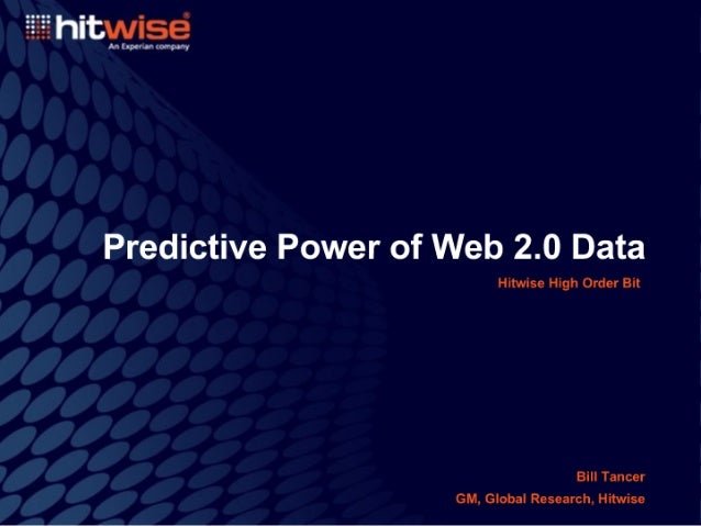 hitwisé  Antxpovonron-ouvy  Predictive Power of Web 2.0 Data  Hitwise High Order Bit  Bill Tancer GM,  Global Research,  H...