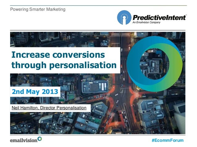 Powering Smarter MarketingIncrease conversionsthrough personalisationNeil Hamilton, Director Personalisation2nd May 2013#E...