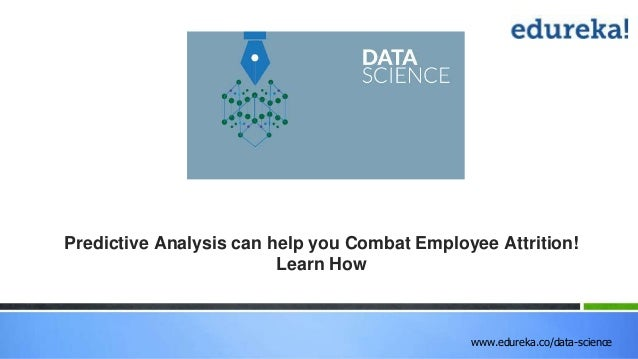 www.edureka.co/data-science Predictive Analysis can help you Combat Employee Attrition! Learn How