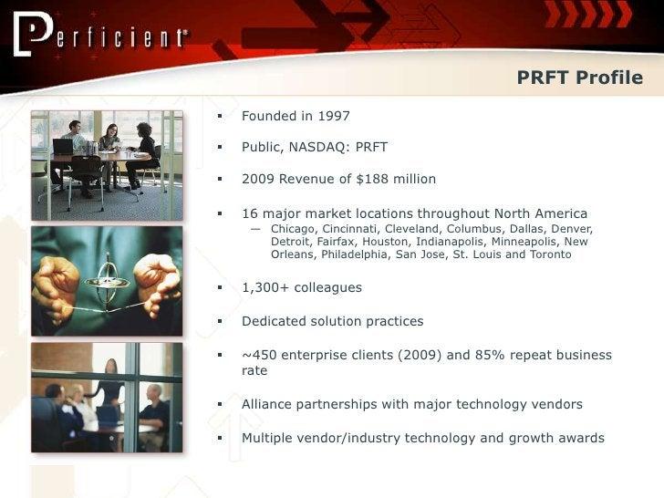 PRFT Profile    Founded in 1997     Public, NASDAQ: PRFT     2009 Revenue of $188 million     16 major market location...