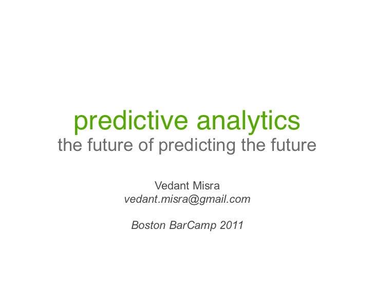 predictive analytics!the future of predicting the future             Vedant Misra        vedant.misra@gmail.com         Bo...