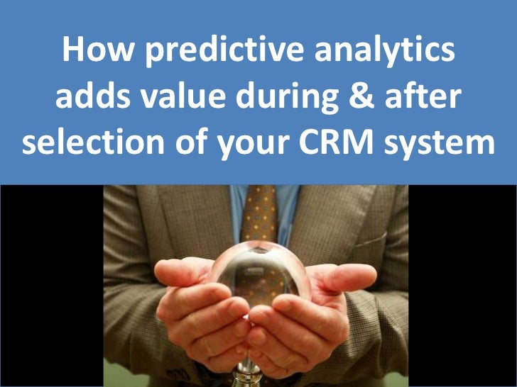 How predictive analytics adds value during & after selection of your CRM system<br />