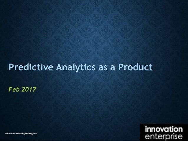 Intended for Knowledge Sharing only Predictive Analytics as a Product Feb 2017