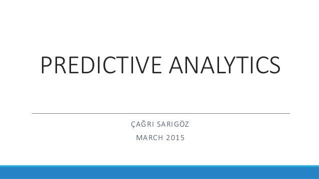 PREDICTIVE ANALYTICS ÇAĞRI SARIGÖZ MARCH 2015