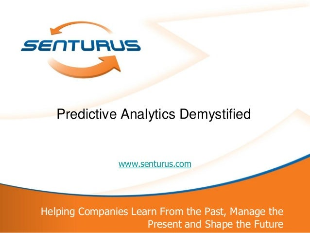 1Helping Companies Learn From the Past, Manage thePresent and Shape the Futurewww.senturus.comPredictive Analytics Demysti...