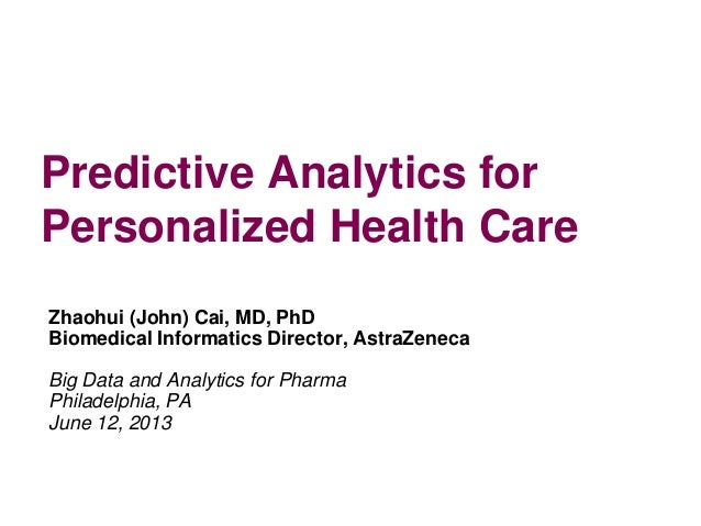 Predictive Analytics for Personalized Health Care Zhaohui (John) Cai, MD, PhD Biomedical Informatics Director, AstraZeneca...