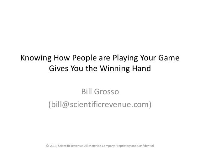 Knowing How People are Playing Your Game Gives You the Winning Hand Bill Grosso (bill@scientificrevenue.com) © 2013, Scien...