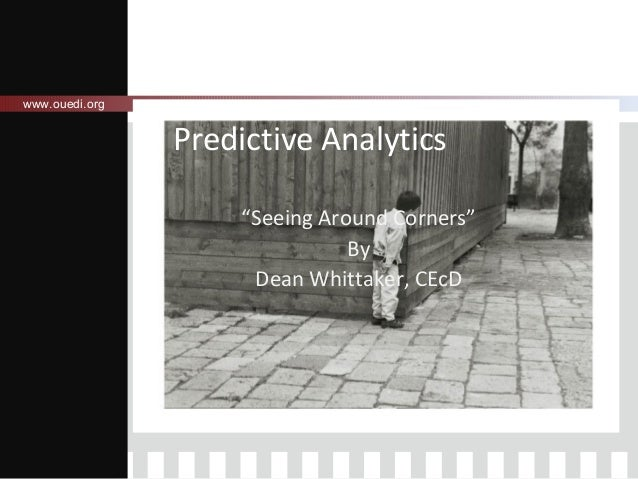 "www.ouedi.org  Predictive Analytics ""Seeing Around Corners"" By Dean Whittaker, CEcD"