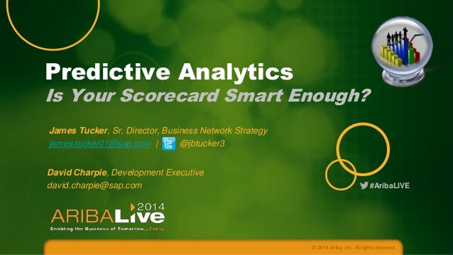 #AribaLIVE © 2014 Ariba, Inc. All rights reserved. Predictive Analytics Is Your Scorecard Smart Enough? James Tucker, Sr. ...