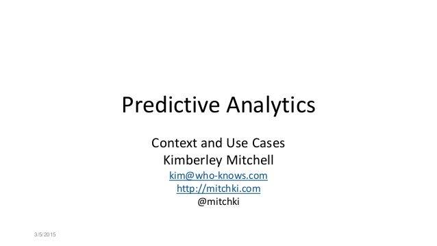 Predictive Analytics Context and Use Cases Kimberley Mitchell kim@who-knows.com http://mitchki.com @mitchki 3/5/2015