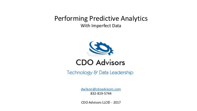 Performing Predictive Analytics With Imperfect Data dwilson@cdoadvisors.com 832-819-5744 CDO Advisors LLC© - 2017