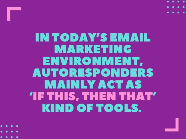 INTODAY'SEMAIL MARKETING ENVIRONMENT, AUTORESPONDERS MAINLYACTAS 'IFTHIS,THENTHAT' KINDOFTOOLS.