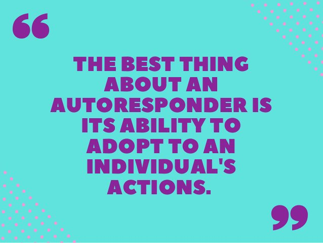 THEBESTTHING ABOUTAN AUTORESPONDERIS ITSABILITYTO ADOPTTOAN INDIVIDUAL'S ACTIONS.