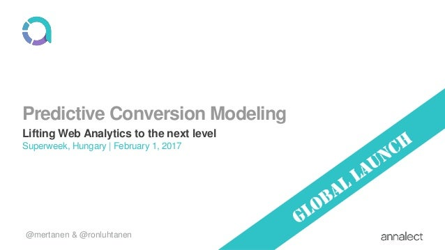 Predictive Conversion Modeling Lifting Web Analytics to the next level Superweek, Hungary | February 1, 2017 @mertanen & @...