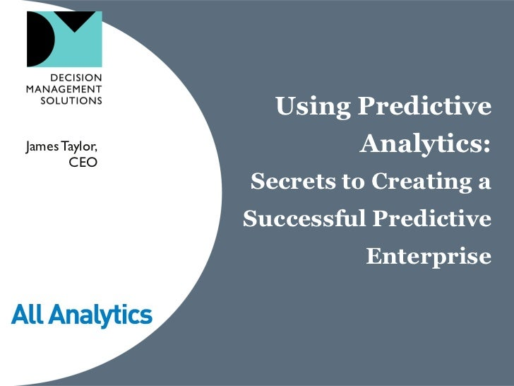 Using PredictiveJames Taylor,           Analytics:       CEO                Secrets to Creating a                Successfu...