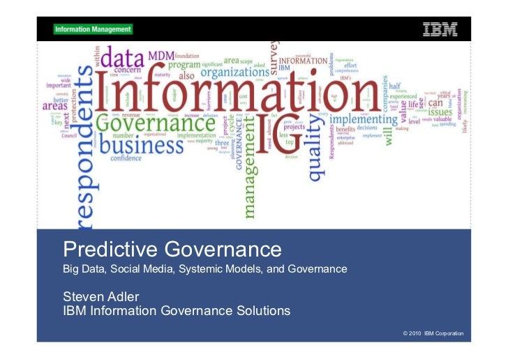Predictive GovernanceBig Data, Social Media, Systemic Models, and GovernanceSteven AdlerIBM Information Governance Solutio...